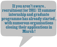 If you aren't aware, recruitment for 2011/12 summer internship and graduate programme has already started (with numerous organisations closing their applications in March!