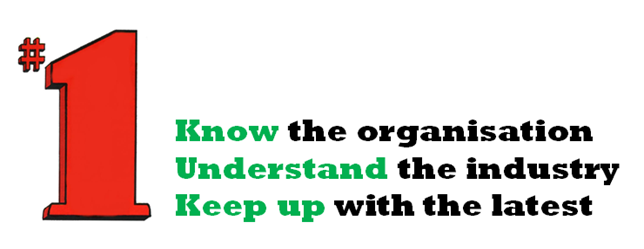No.1 - know the organisation, understand the industry, keep up with the latest